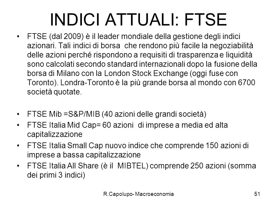 R.Capolupo- Macroeconomia51 INDICI ATTUALI: FTSE FTSE (dal 2009) è il leader mondiale della gestione degli indici azionari.