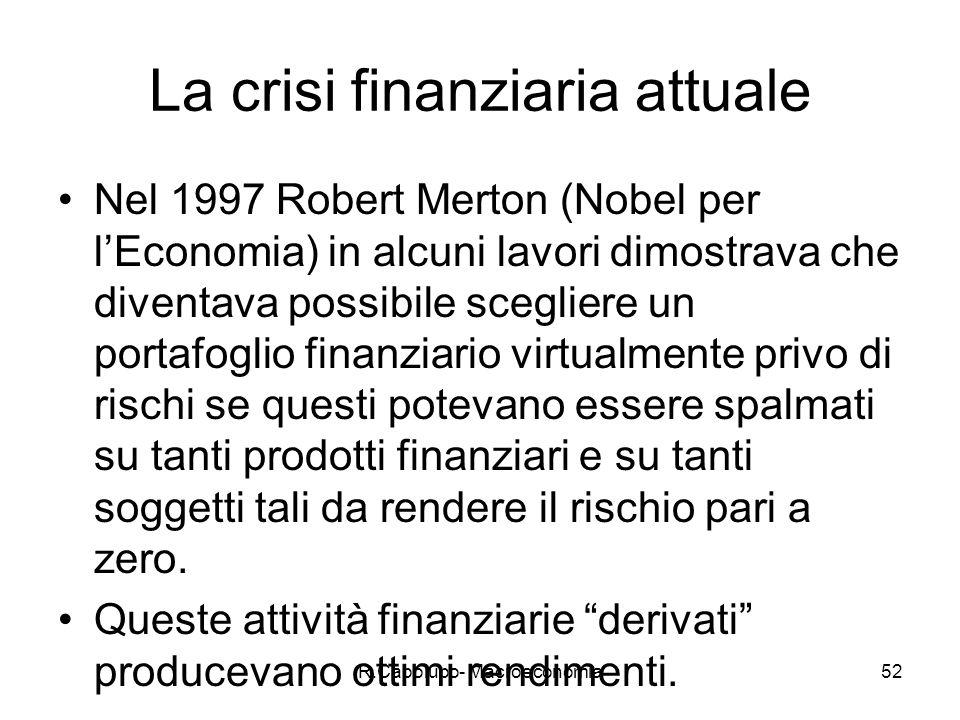 R.Capolupo- Macroeconomia52 La crisi finanziaria attuale Nel 1997 Robert Merton (Nobel per lEconomia) in alcuni lavori dimostrava che diventava possibile scegliere un portafoglio finanziario virtualmente privo di rischi se questi potevano essere spalmati su tanti prodotti finanziari e su tanti soggetti tali da rendere il rischio pari a zero.
