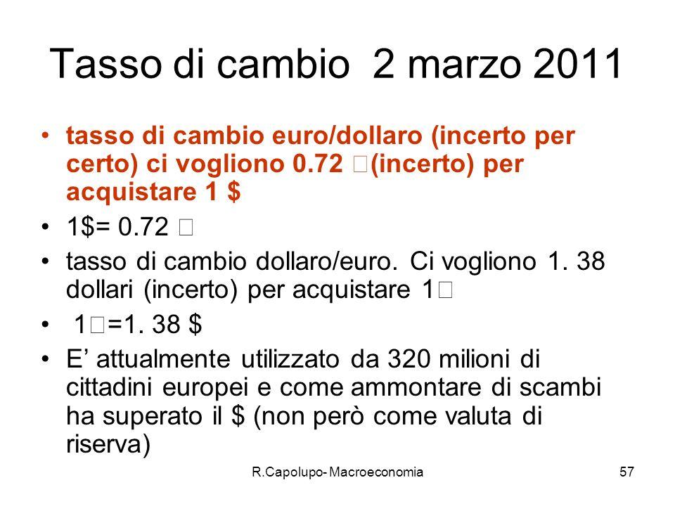 R.Capolupo- Macroeconomia57 Tasso di cambio 2 marzo 2011 tasso di cambio euro/dollaro (incerto per certo) ci vogliono 0.72 €(incerto) per acquistare 1 $ 1$= 0.72 € tasso di cambio dollaro/euro.