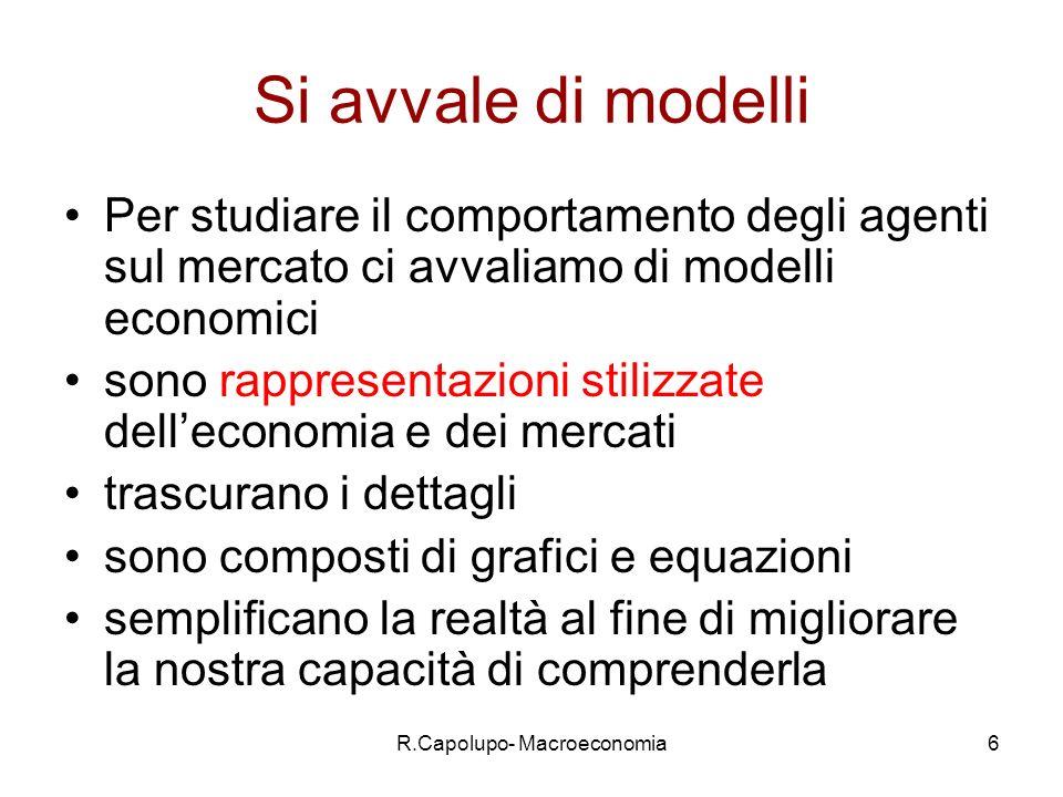 R.Capolupo- Macroeconomia6 Si avvale di modelli Per studiare il comportamento degli agenti sul mercato ci avvaliamo di modelli economici sono rappresentazioni stilizzate delleconomia e dei mercati trascurano i dettagli sono composti di grafici e equazioni semplificano la realtà al fine di migliorare la nostra capacità di comprenderla