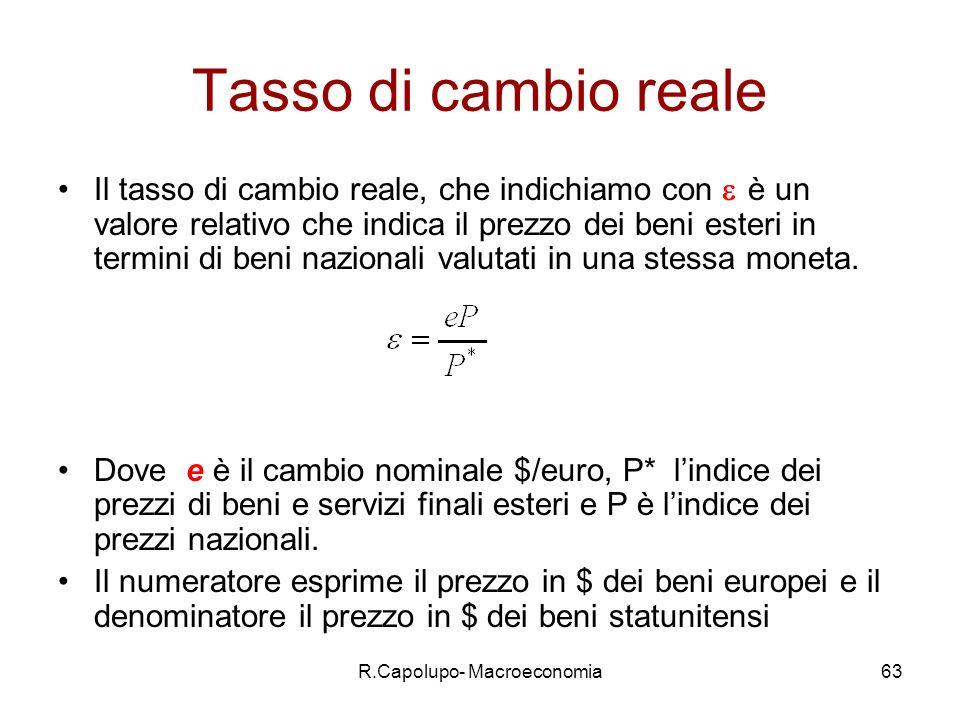 R.Capolupo- Macroeconomia63 Tasso di cambio reale Il tasso di cambio reale, che indichiamo con è un valore relativo che indica il prezzo dei beni esteri in termini di beni nazionali valutati in una stessa moneta.