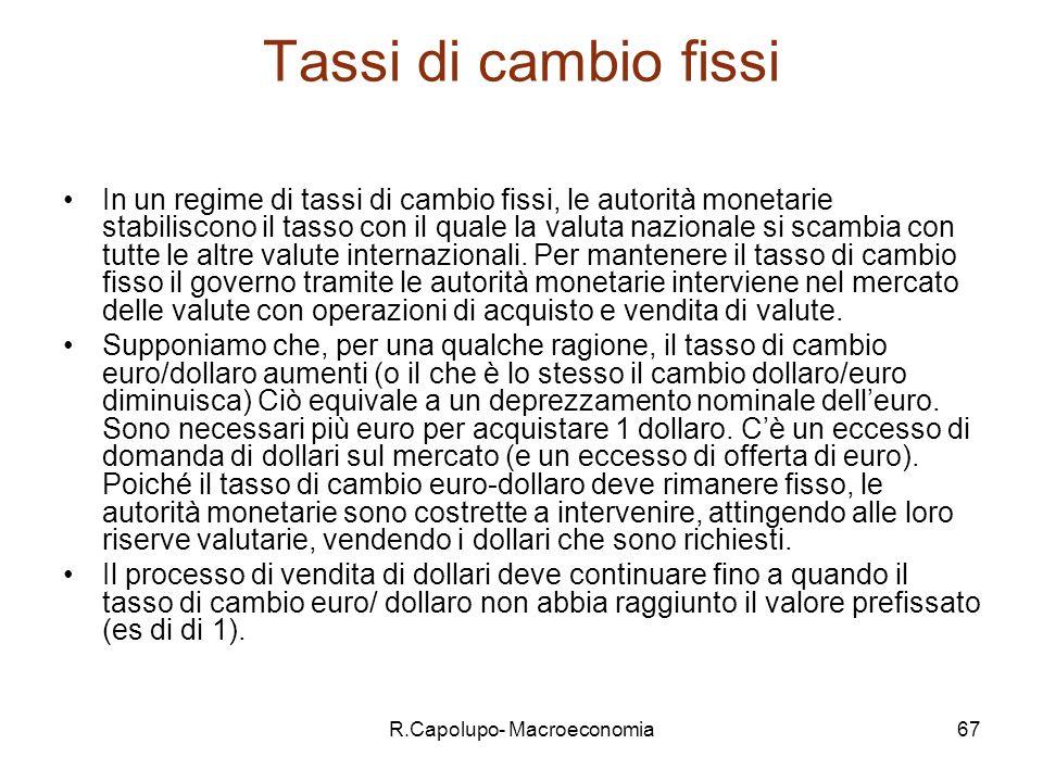 R.Capolupo- Macroeconomia67 Tassi di cambio fissi In un regime di tassi di cambio fissi, le autorità monetarie stabiliscono il tasso con il quale la valuta nazionale si scambia con tutte le altre valute internazionali.