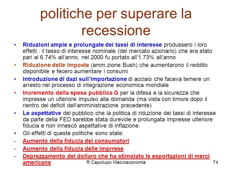 R.Capolupo- Macroeconomia74 politiche per superare la recessione Riduzioni ampie e prolungate dei tassi di interesse produssero i loro effetti : il tasso di interesse nominale (del mercato azionario) che era stato pari al 6.74% allanno, nel 2000 fu portato all1.73% allanno Riduzione delle imposte (amm.zione Bush) che aumentarono il reddito disponibile e fecero aumentare i consumi Introduzione di dazi sullimportazione di acciaio che faceva temere un arresto nel processo di integrazione economica mondiale Incremento della spesa pubblica G per la difesa e la sicurezza che impresse un ulteriore impulso alla domanda (ma vista con timore dopo il rientro del deficit dellamministrazione precedente) Le aspettative del pubblico che la politica di riduzione dei tassi di interesse da parte della FED sarebbe stata durevole e prolungata impresse ulteriore fiducia e non innescò aspettative di inflazione.