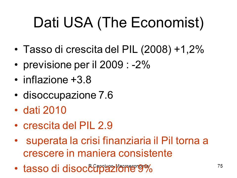 R.Capolupo- Macroeconomia75 Dati USA (The Economist) Tasso di crescita del PIL (2008) +1,2% previsione per il 2009 : -2% inflazione +3.8 disoccupazione 7.6 dati 2010 crescita del PIL 2.9 superata la crisi finanziaria il Pil torna a crescere in maniera consistente tasso di disoccupazione 9%