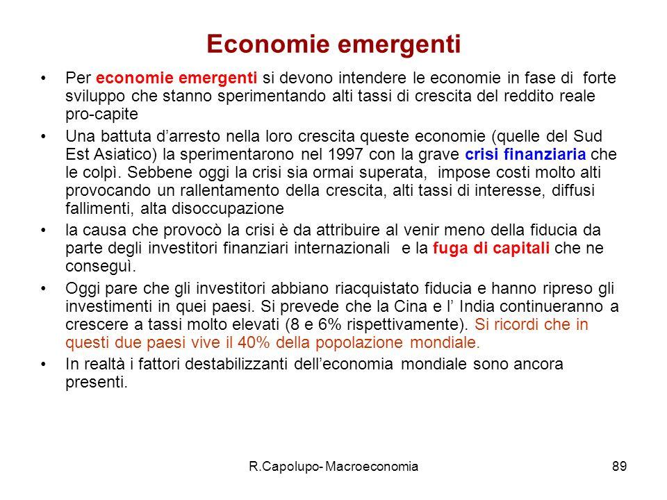 R.Capolupo- Macroeconomia89 Economie emergenti Per economie emergenti si devono intendere le economie in fase di forte sviluppo che stanno sperimentando alti tassi di crescita del reddito reale pro-capite Una battuta darresto nella loro crescita queste economie (quelle del Sud Est Asiatico) la sperimentarono nel 1997 con la grave crisi finanziaria che le colpì.