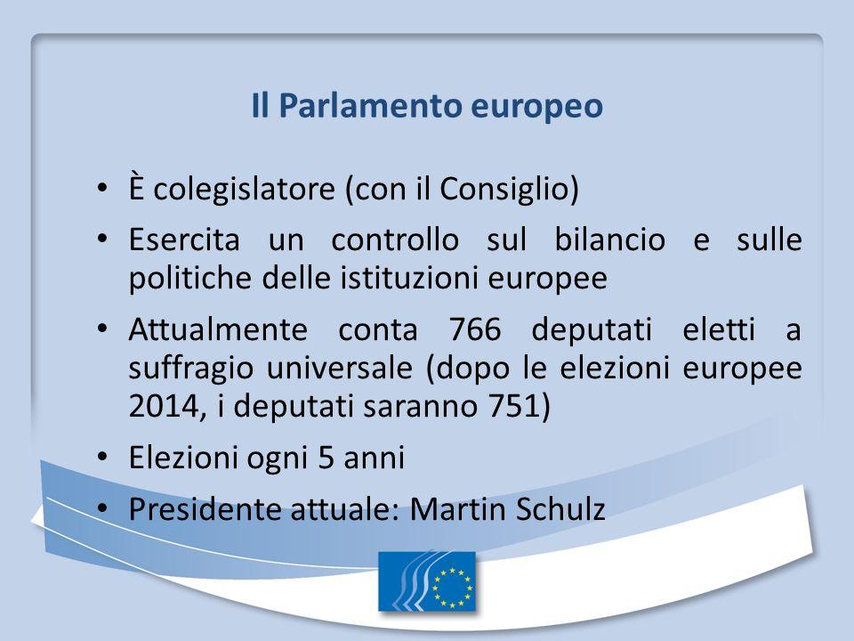 Il Parlamento europeo È colegislatore (con il Consiglio) Esercita un controllo sul bilancio e sulle politiche delle istituzioni europee Attualmente conta 766 deputati eletti a suffragio universale (dopo le elezioni europee 2014, i deputati saranno 751) Elezioni ogni 5 anni Presidente attuale: Martin Schulz