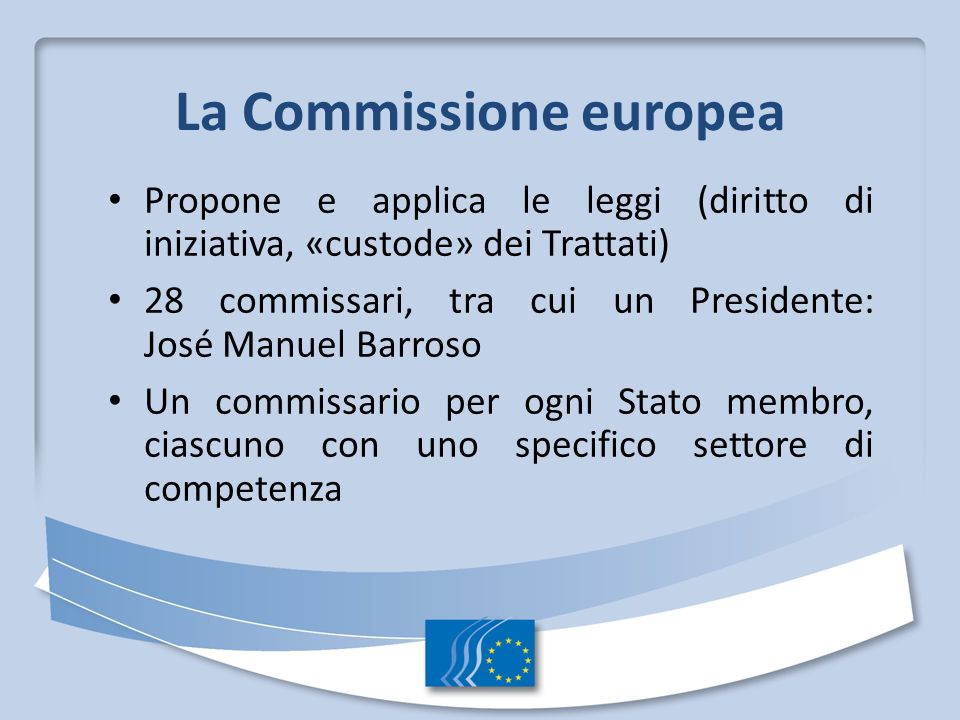 La Commissione europea Propone e applica le leggi (diritto di iniziativa, «custode» dei Trattati) 28 commissari, tra cui un Presidente: José Manuel Ba