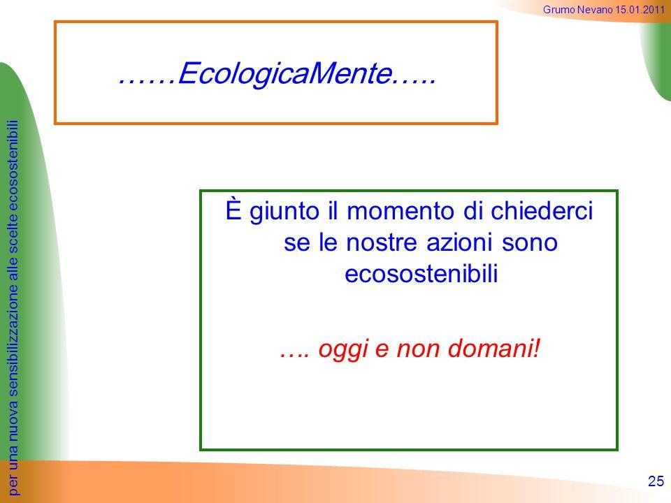 per una nuova sensibilizzazione alle scelte ecosostenibili Grumo Nevano 15.01.2011 ……EcologicaMente….. È giunto il momento di chiederci se le nostre a
