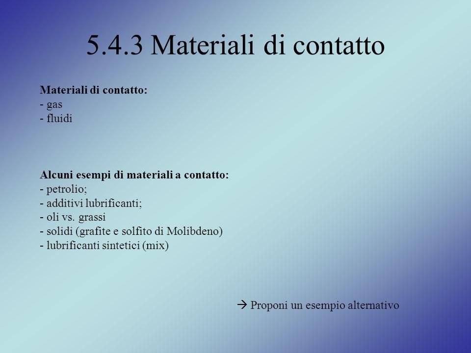 5.4.3 Materiali di contatto Materiali di contatto: - gas - fluidi Alcuni esempi di materiali a contatto: - petrolio; - additivi lubrificanti; - oli vs