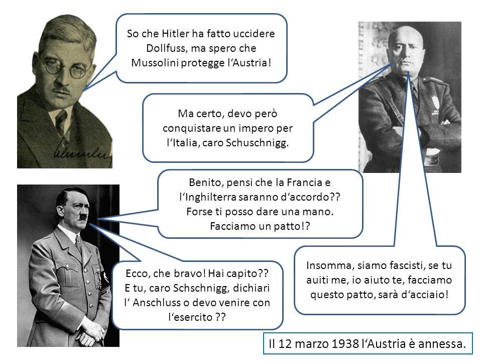 So che Hitler ha fatto uccidere Dollfuss, ma spero che Mussolini protegge lAustria! Ma certo, devo però conquistare un impero per lItalia, caro Schusc