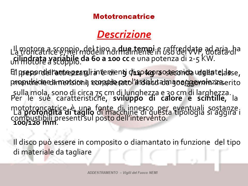 Mototroncatrice Descrizione La troncatrice è, nei modelli normalmente in uso dei VVF, dotata di un motore a scoppio.