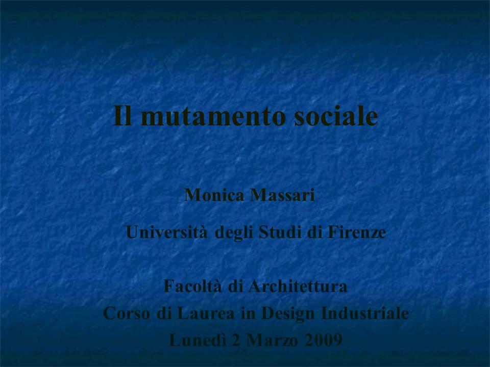Il mutamento sociale Monica Massari Università degli Studi di Firenze Facoltà di Architettura Corso di Laurea in Design Industriale Lunedì 2 Marzo 2009