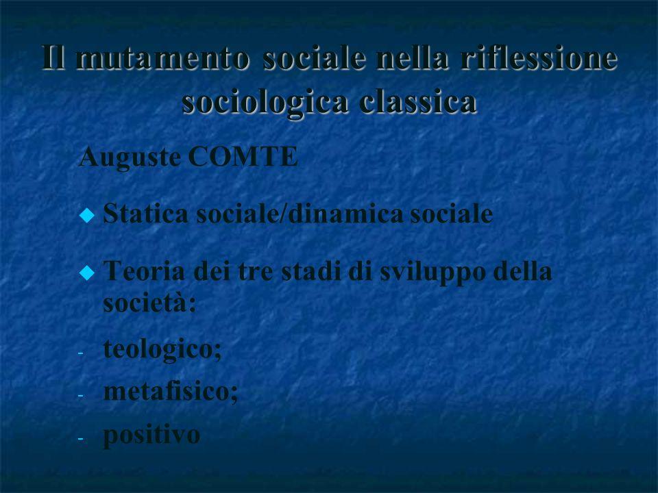 Il mutamento sociale nella riflessione sociologica classica Auguste COMTE Statica sociale/dinamica sociale Teoria dei tre stadi di sviluppo della società: - - teologico; - - metafisico; - - positivo