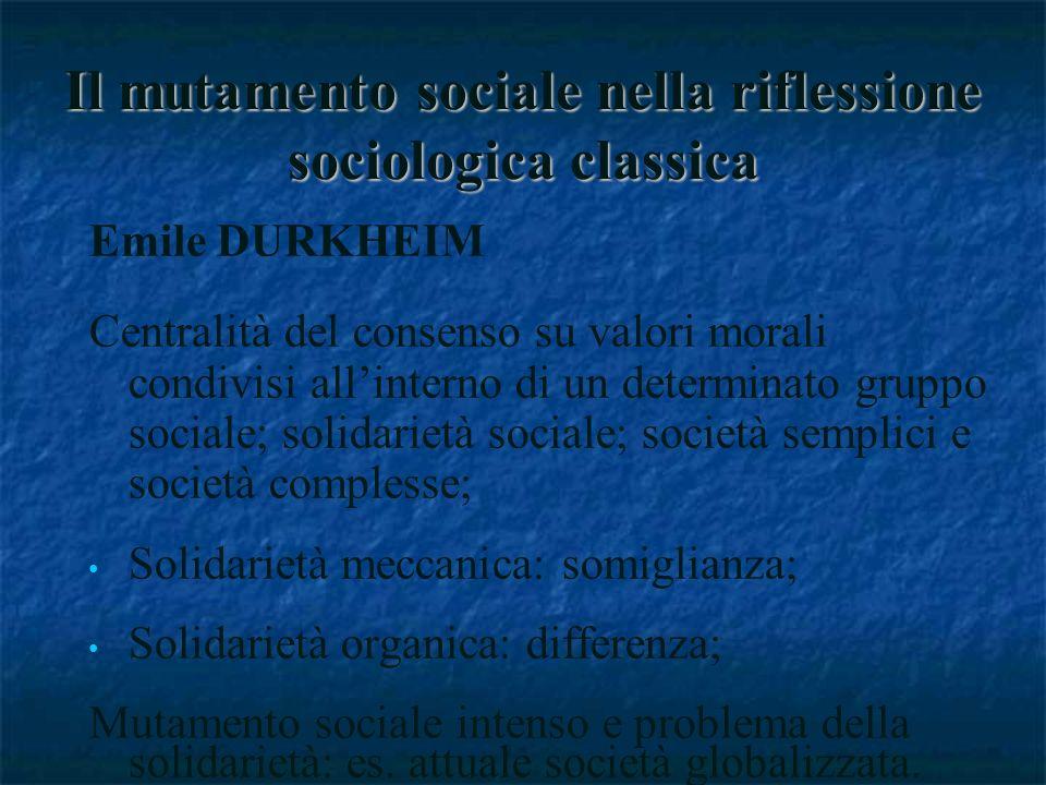 Il mutamento sociale nella riflessione sociologica classica Emile DURKHEIM Centralità del consenso su valori morali condivisi allinterno di un determinato gruppo sociale; solidarietà sociale; società semplici e società complesse; Solidarietà meccanica: somiglianza; Solidarietà organica: differenza; Mutamento sociale intenso e problema della solidarietà: es.