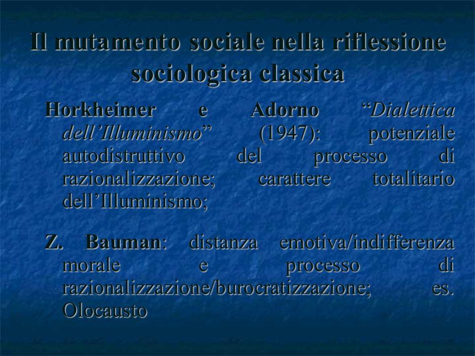 Il mutamento sociale nella riflessione sociologica classica Horkheimer e Adorno Dialettica dellIlluminismo (1947): potenziale autodistruttivo del processo di razionalizzazione; carattere totalitario dellIlluminismo; Z.