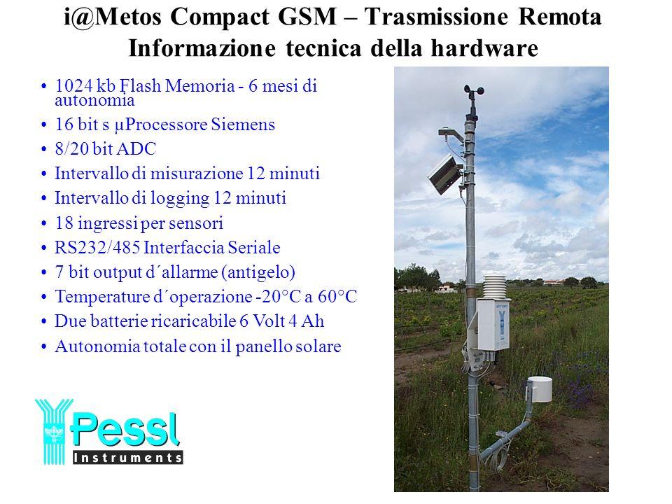 1024 kb Flash Memoria - 6 mesi di autonomia 16 bit s µProcessore Siemens 8/20 bit ADC Intervallo di misurazione 12 minuti Intervallo di logging 12 minuti 18 ingressi per sensori RS232/485 Interfaccia Seriale 7 bit output d´allarme (antigelo) Temperature d´operazione -20°C a 60°C Due batterie ricaricabile 6 Volt 4 Ah Autonomia totale con il panello solare i@Metos Compact GSM – Trasmissione Remota Informazione tecnica della hardware
