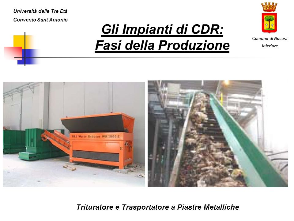 Gli Impianti di CDR: Fasi della Produzione Trituratore e Trasportatore a Piastre Metalliche Università delle Tre Età Convento SantAntonio Comune di Nocera Inferiore