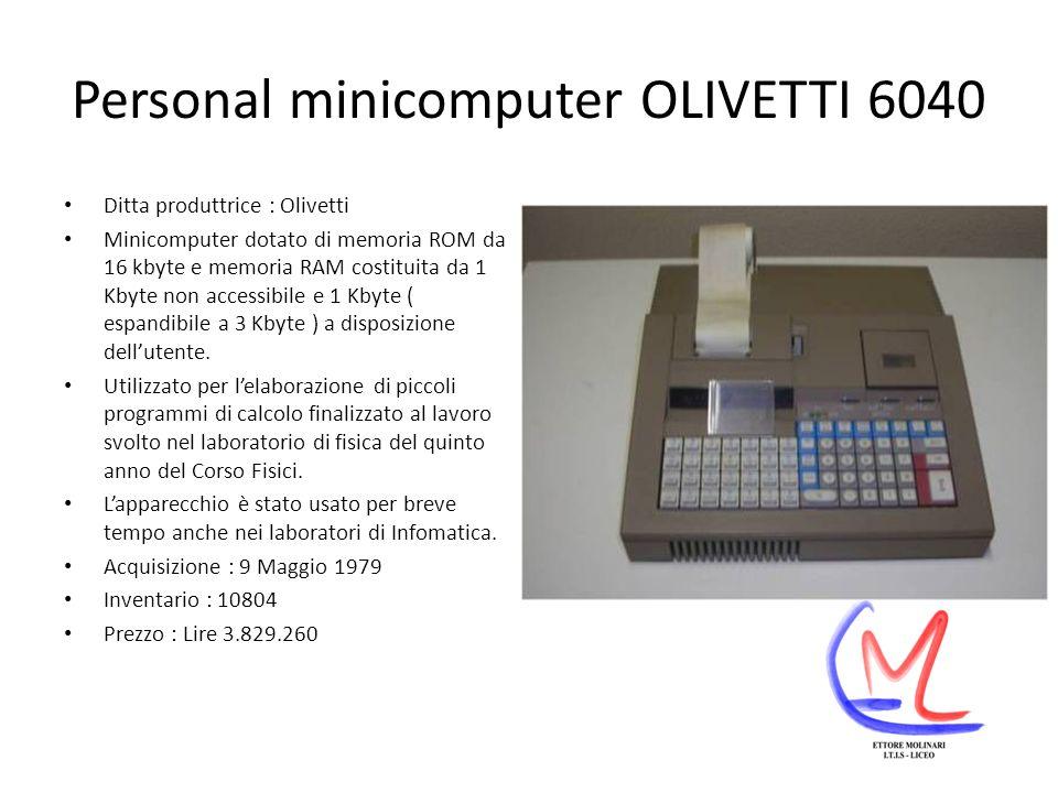 Personal minicomputer OLIVETTI 6040 Ditta produttrice : Olivetti Minicomputer dotato di memoria ROM da 16 kbyte e memoria RAM costituita da 1 Kbyte non accessibile e 1 Kbyte ( espandibile a 3 Kbyte ) a disposizione dellutente.