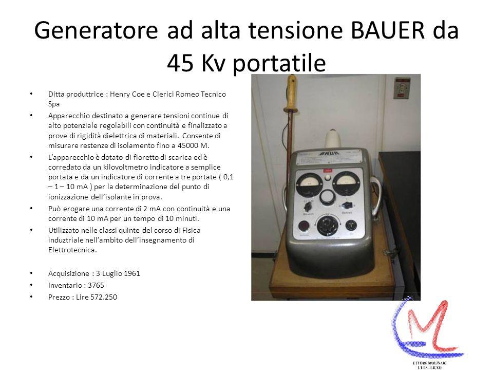 Generatore ad alta tensione BAUER da 45 Kv portatile Ditta produttrice : Henry Coe e Clerici Romeo Tecnico Spa Apparecchio destinato a generare tensioni continue di alto potenziale regolabili con continuità e finalizzato a prove di rigidità dielettrica di materiali.