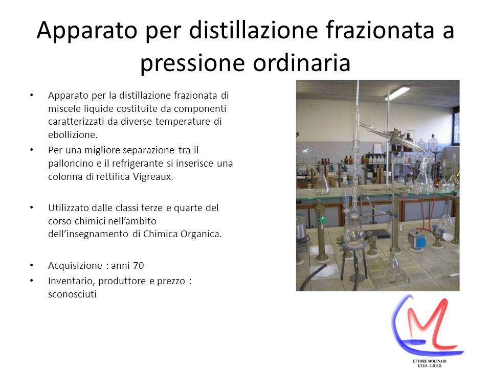 Apparato per distillazione frazionata a pressione ordinaria Apparato per la distillazione frazionata di miscele liquide costituite da componenti caratterizzati da diverse temperature di ebollizione.