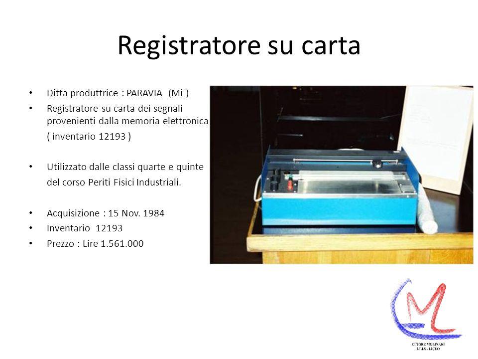 Registratore su carta Ditta produttrice : PARAVIA (Mi ) Registratore su carta dei segnali provenienti dalla memoria elettronica ( inventario 12193 ) Utilizzato dalle classi quarte e quinte del corso Periti Fisici Industriali.