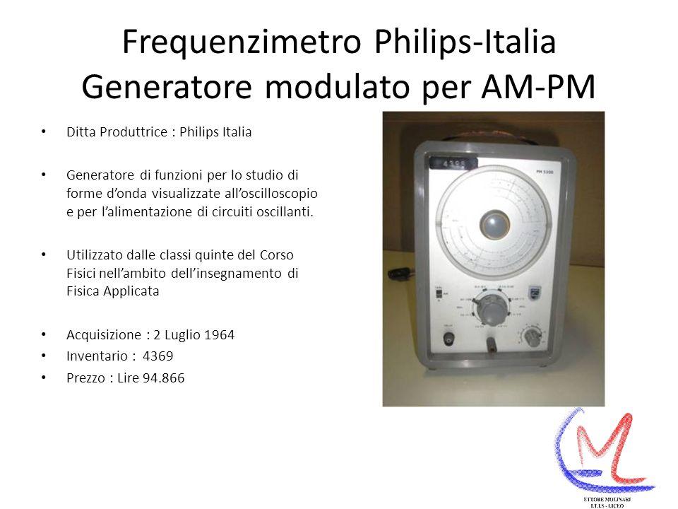 Frequenzimetro Philips-Italia Generatore modulato per AM-PM Ditta Produttrice : Philips Italia Generatore di funzioni per lo studio di forme donda visualizzate alloscilloscopio e per lalimentazione di circuiti oscillanti.