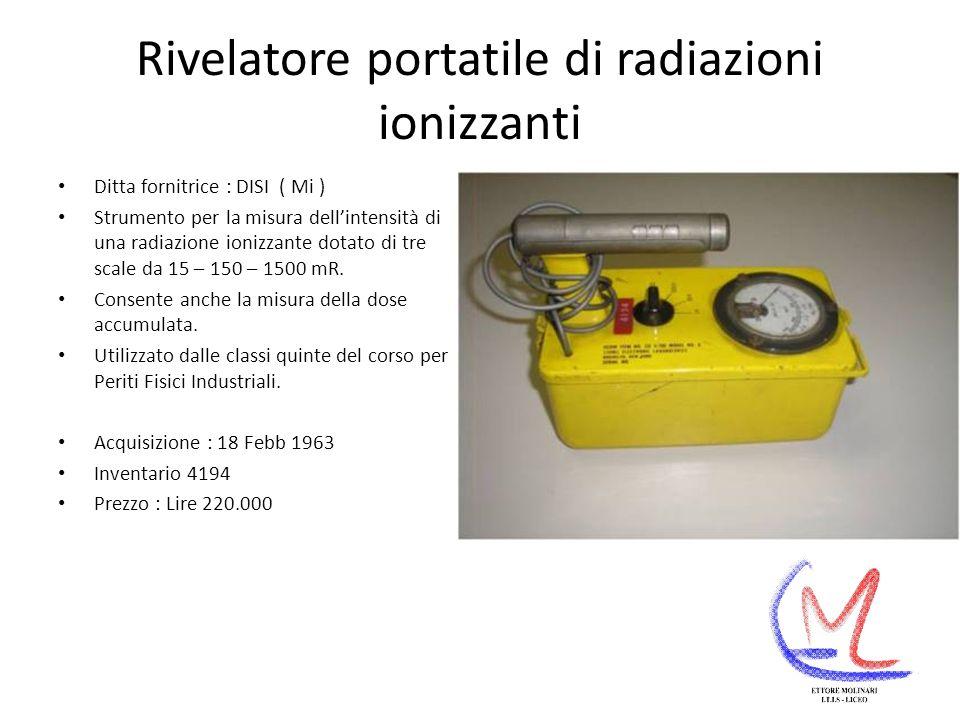 Rivelatore portatile di radiazioni ionizzanti Ditta fornitrice : DISI ( Mi ) Strumento per la misura dellintensità di una radiazione ionizzante dotato di tre scale da 15 – 150 – 1500 mR.