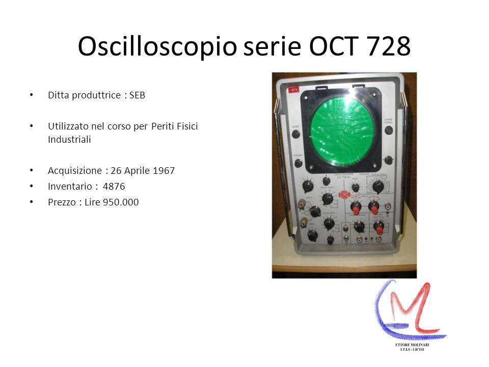 Oscilloscopio serie OCT 728 Ditta produttrice : SEB Utilizzato nel corso per Periti Fisici Industriali Acquisizione : 26 Aprile 1967 Inventario : 4876 Prezzo : Lire 950.000