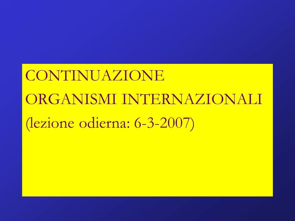 CONTINUAZIONE ORGANISMI INTERNAZIONALI (lezione odierna: 6-3-2007)