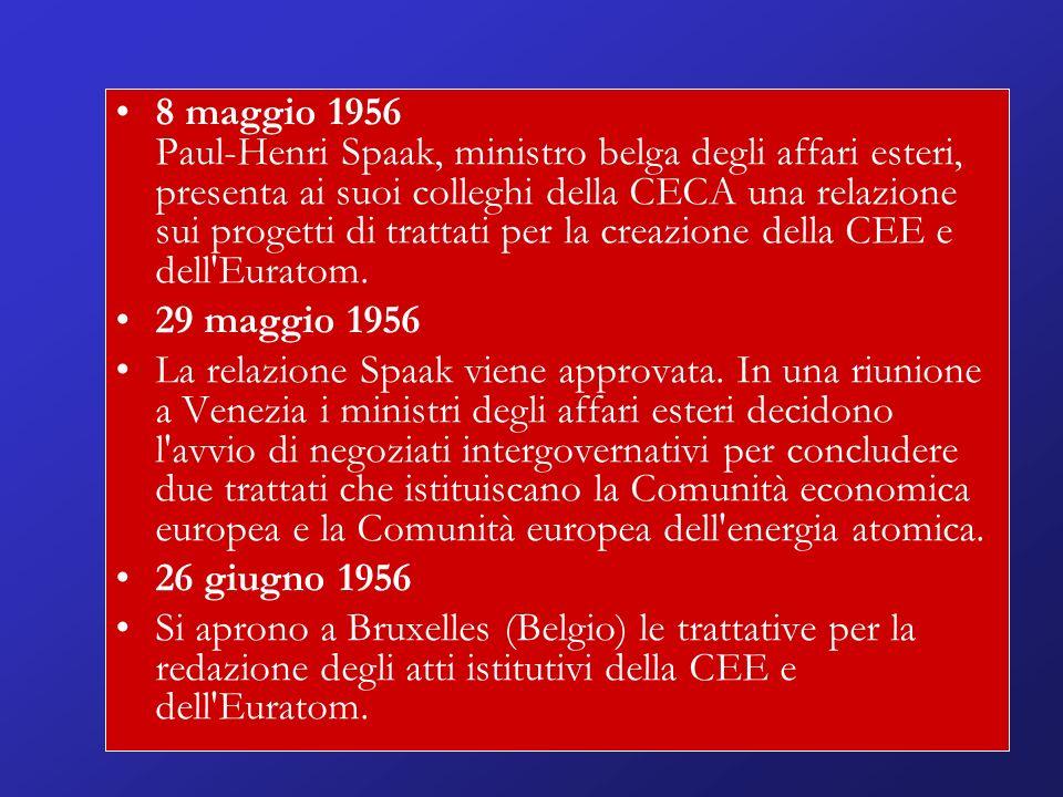 8 maggio 1956 Paul-Henri Spaak, ministro belga degli affari esteri, presenta ai suoi colleghi della CECA una relazione sui progetti di trattati per la creazione della CEE e dell Euratom.