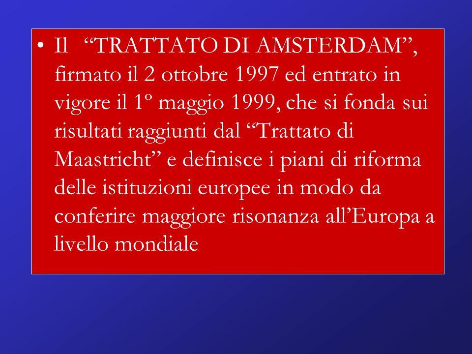 Il TRATTATO DI AMSTERDAM, firmato il 2 ottobre 1997 ed entrato in vigore il 1º maggio 1999, che si fonda sui risultati raggiunti dal Trattato di Maastricht e definisce i piani di riforma delle istituzioni europee in modo da conferire maggiore risonanza allEuropa a livello mondiale