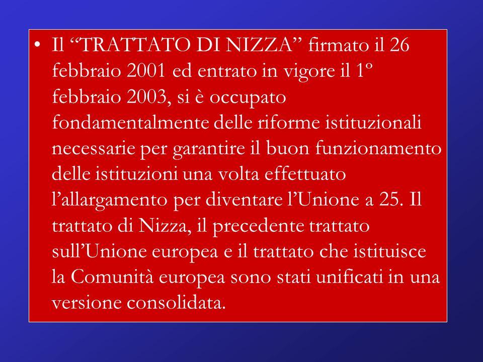 Il TRATTATO DI NIZZA firmato il 26 febbraio 2001 ed entrato in vigore il 1º febbraio 2003, si è occupato fondamentalmente delle riforme istituzionali necessarie per garantire il buon funzionamento delle istituzioni una volta effettuato lallargamento per diventare lUnione a 25.