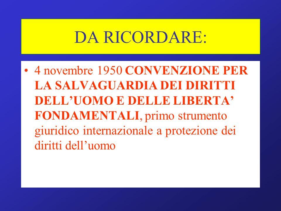 DA RICORDARE: 4 novembre 1950 CONVENZIONE PER LA SALVAGUARDIA DEI DIRITTI DELLUOMO E DELLE LIBERTA FONDAMENTALI, primo strumento giuridico internazionale a protezione dei diritti delluomo