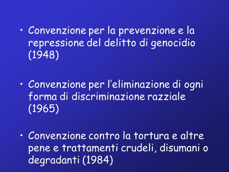 Convenzione per la prevenzione e la repressione del delitto di genocidio (1948) Convenzione per leliminazione di ogni forma di discriminazione razziale (1965) Convenzione contro la tortura e altre pene e trattamenti crudeli, disumani o degradanti (1984)