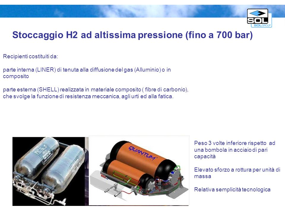 Stoccaggio H2 ad altissima pressione (fino a 700 bar) Recipienti costituiti da: parte interna (LINER) di tenuta alla diffusione del gas (Alluminio) o