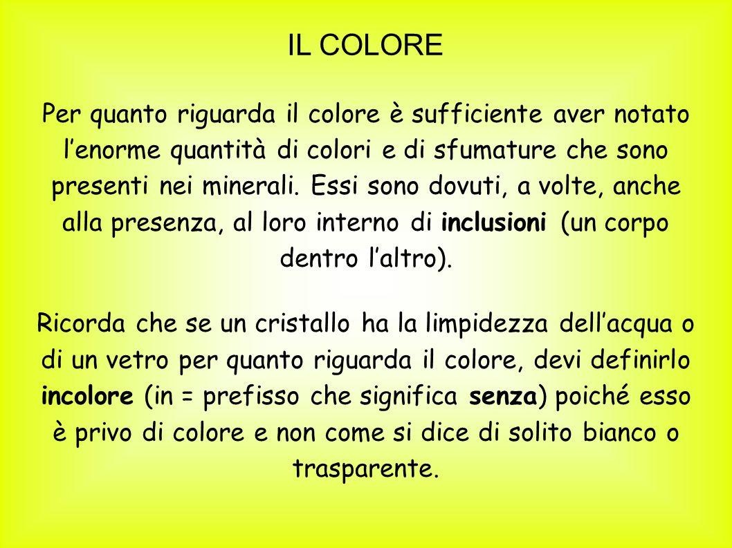 IL COLORE Per quanto riguarda il colore è sufficiente aver notato lenorme quantità di colori e di sfumature che sono presenti nei minerali. Essi sono