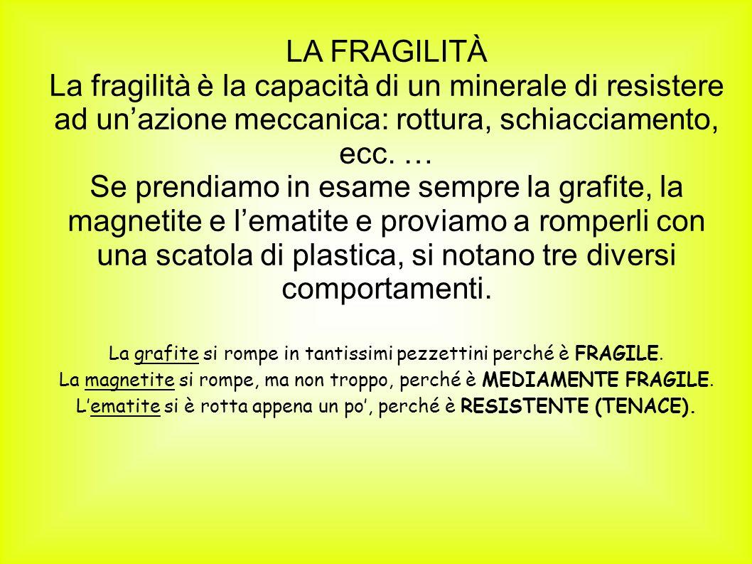 LA FRAGILITÀ La fragilità è la capacità di un minerale di resistere ad unazione meccanica: rottura, schiacciamento, ecc. … Se prendiamo in esame sempr