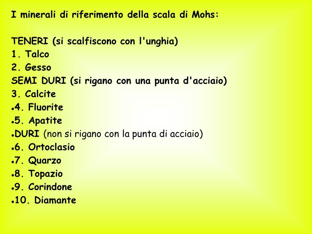 I minerali di riferimento della scala di Mohs: TENERI (si scalfiscono con l'unghia) 1. Talco 2. Gesso SEMI DURI (si rigano con una punta d'acciaio) 3.