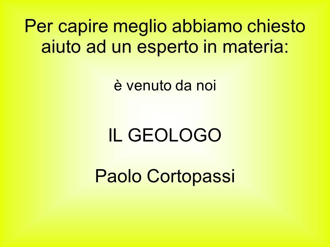 Per capire meglio abbiamo chiesto aiuto ad un esperto in materia: è venuto da noi IL GEOLOGO Paolo Cortopassi