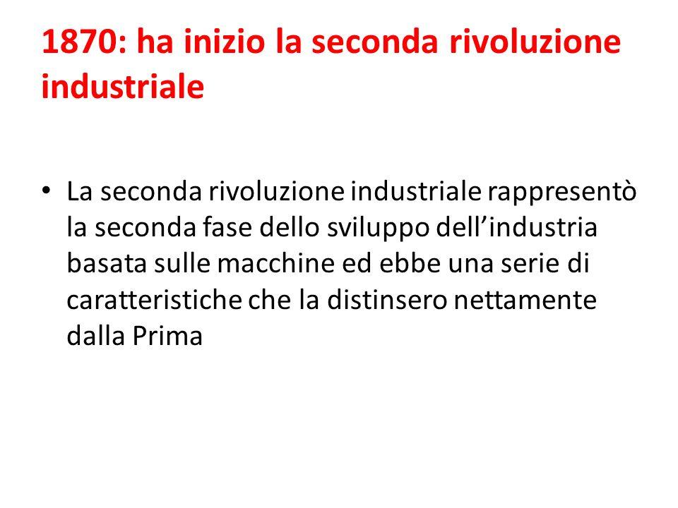 1870: ha inizio la seconda rivoluzione industriale La seconda rivoluzione industriale rappresentò la seconda fase dello sviluppo dellindustria basata