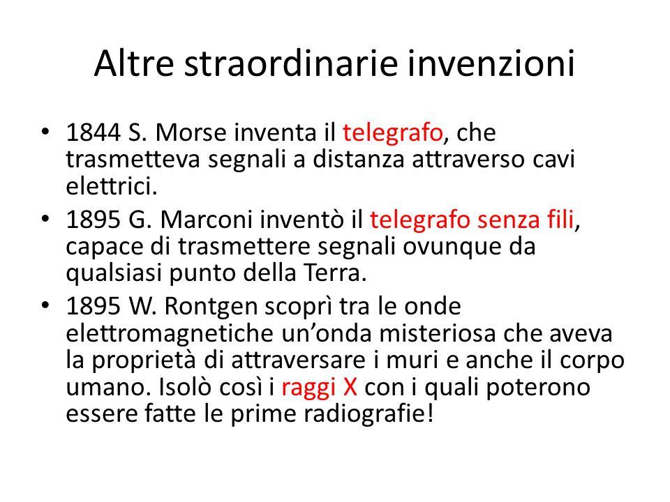 Altre straordinarie invenzioni 1844 S. Morse inventa il telegrafo, che trasmetteva segnali a distanza attraverso cavi elettrici. 1895 G. Marconi inven