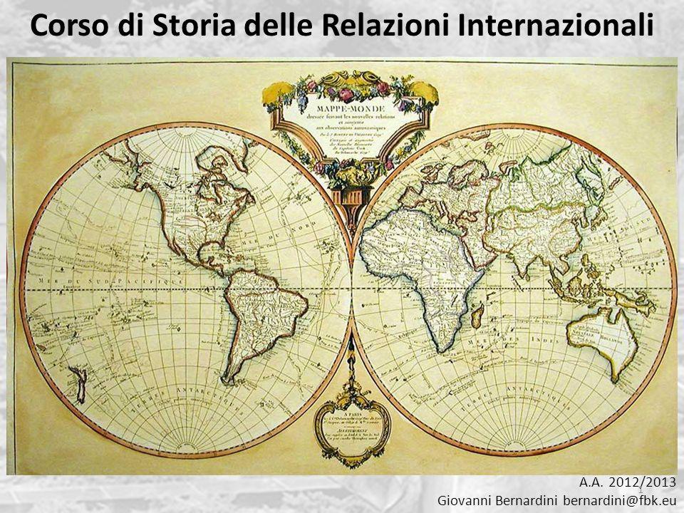 Corso di Storia delle Relazioni Internazionali A.A. 2012/2013 Giovanni Bernardini bernardini@fbk.eu 1