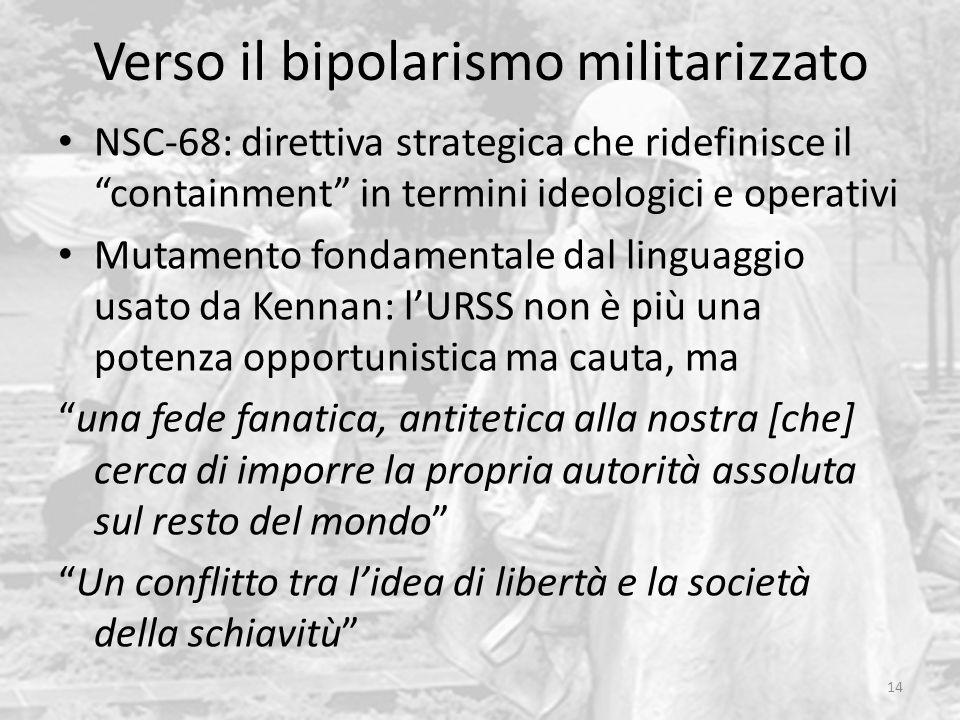 Verso il bipolarismo militarizzato 14 NSC-68: direttiva strategica che ridefinisce il containment in termini ideologici e operativi Mutamento fondamen