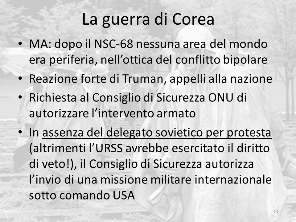 La guerra di Corea 21 MA: dopo il NSC-68 nessuna area del mondo era periferia, nellottica del conflitto bipolare Reazione forte di Truman, appelli all