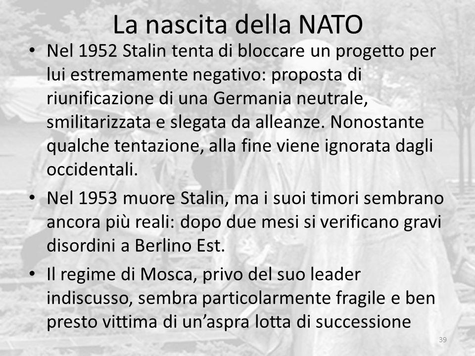 La nascita della NATO 39 Nel 1952 Stalin tenta di bloccare un progetto per lui estremamente negativo: proposta di riunificazione di una Germania neutr