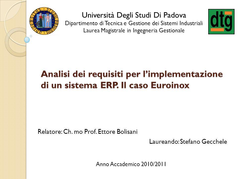 Analisi dei requisiti per limplementazione di un sistema ERP. Il caso Euroinox Relatore: Ch. mo Prof. Ettore Bolisani Laureando: Stefano Gecchele Univ