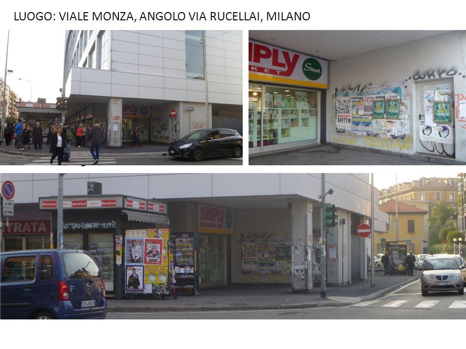 LUOGO: VIALE MONZA, ANGOLO VIA RUCELLAI, MILANO Il luogo da noi individuato è considerabile come uno spazio di risulta tra il supermercato e il marcia