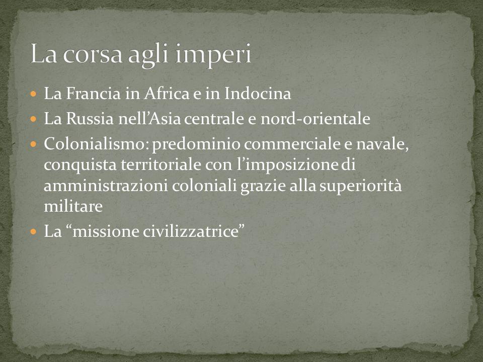 La Francia in Africa e in Indocina La Russia nellAsia centrale e nord-orientale Colonialismo: predominio commerciale e navale, conquista territoriale