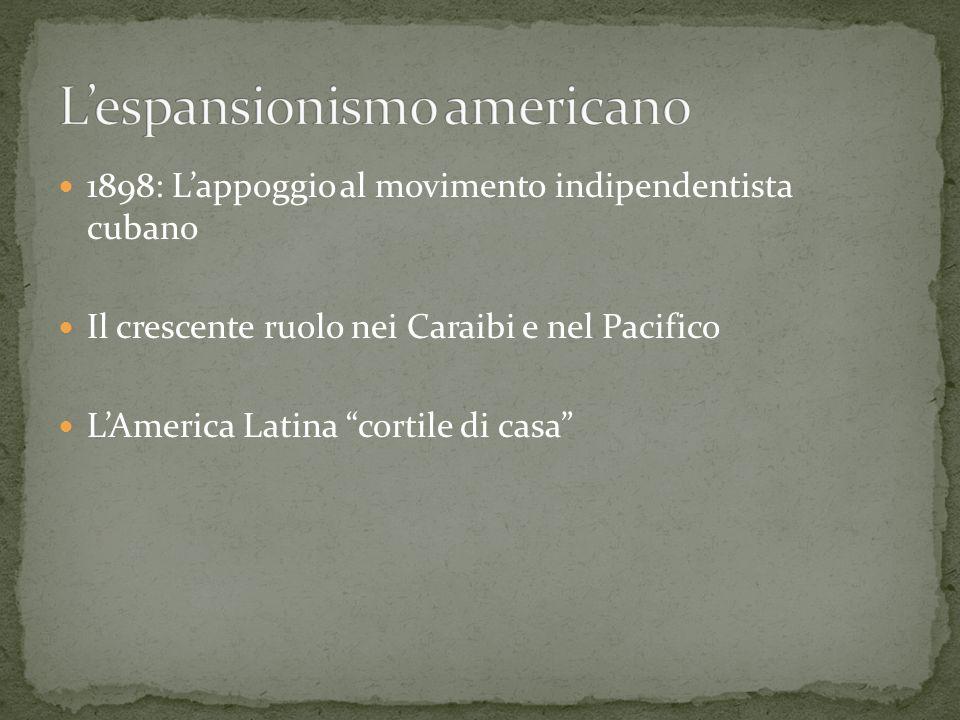 1898: Lappoggio al movimento indipendentista cubano Il crescente ruolo nei Caraibi e nel Pacifico LAmerica Latina cortile di casa