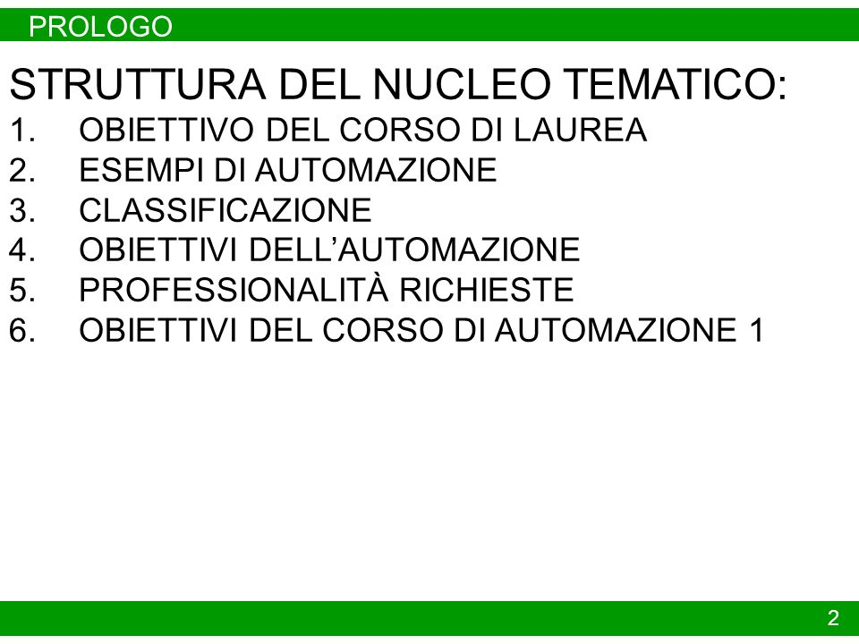 PROLOGO 2 STRUTTURA DEL NUCLEO TEMATICO: 1.OBIETTIVO DEL CORSO DI LAUREA 2.ESEMPI DI AUTOMAZIONE 3.CLASSIFICAZIONE 4.OBIETTIVI DELLAUTOMAZIONE 5.PROFESSIONALITÀ RICHIESTE 6.OBIETTIVI DEL CORSO DI AUTOMAZIONE 1